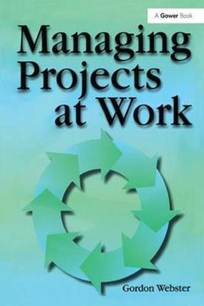 Managing Projects at Work - Gordon Webster