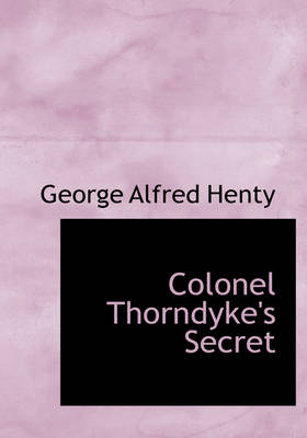 Colonel Thorndyke's Secret - George Alfred Henty