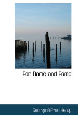 For Name and Fame - George Alfred Henty