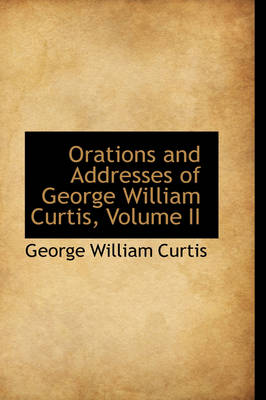 Orations and Addresses of George William Curtis, Volume II - George William Curtis