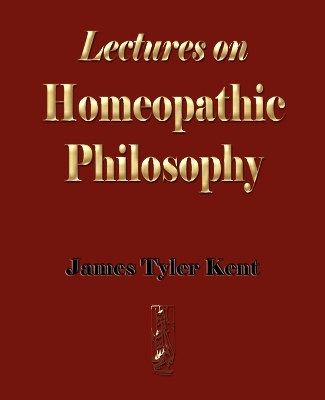 Lectures on Homeopathic Philosophy - James Tyler Kent