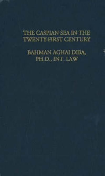 Law & Politics of the Caspian Sea in the 21st Century - A D Bahman