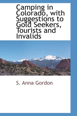 Camping in Colorado with Suggestions to Gold Seekers, Tourists and Invalids - S Anna Gordon