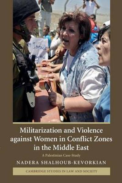 Militarization and Violence against Women in Conflict Zones in the Middle East - Nadera Shalhoub-Kevorkian