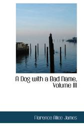 A Dog with a Bad Name, Volume III - Florence Alice James