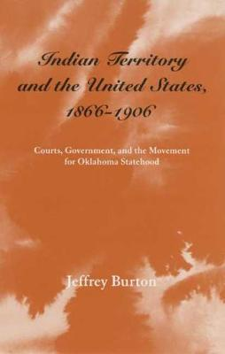 Indian Territory and the United States, 1866-1906 - Jeffrey Burton