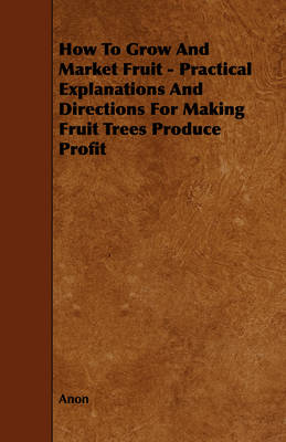 How To Grow And Market Fruit - Practical Explanations And Directions For Making Fruit Trees Produce Profit - Anon