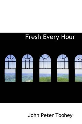 Fresh Every Hour - John Peter Toohey