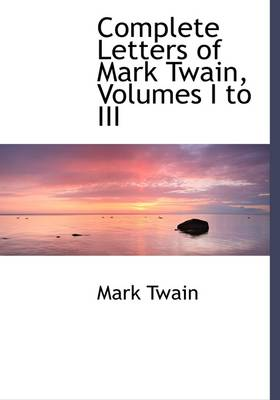 Complete Letters of Mark Twain, Volumes I to III - Mark Twain
