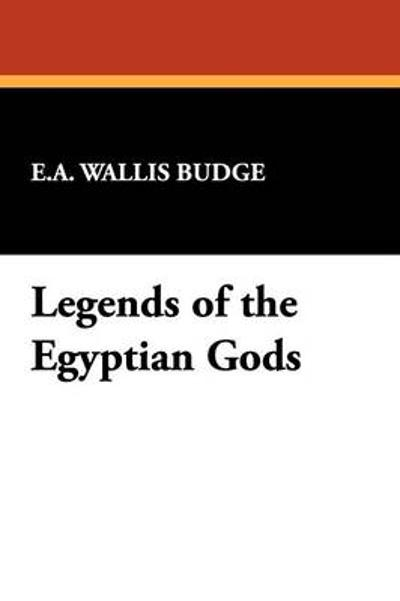 Legends of the Egyptian Gods - E A Wallis Budge