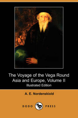 The Voyage of the Vega Round Asia and Europe, Volume II (Illustrated Edition) (Dodo Press) - A E Nordenskiold