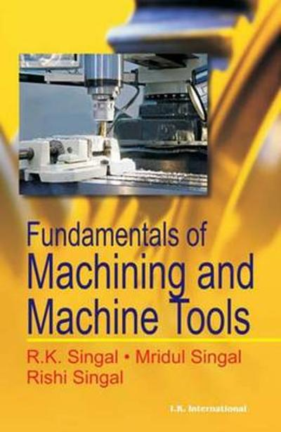 Fundamentals of Machining and Machine Tools - R. K. Singal