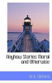 Anyhow Stories Moral and Otherwise - W K Clifford