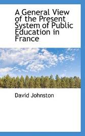 A General View of the Present System of Public Education in France - David Johnston