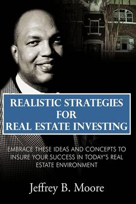Realistic Strategies for Real Estate Investing - Jeffrey B. Moore