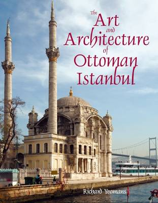 The Art and Architecture of Ottoman Istanbul - Richard Yeomans