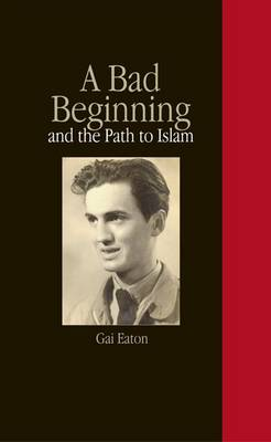 A Bad Beginning and the Path to Islam - Gai Eaton