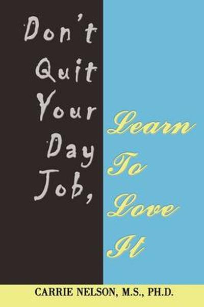 Don't Quit Your Day Job, Learn to Love It - Carrie Nelson M S Ph D