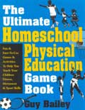 The Ultimate Homeschool Physical Education Game Book - Guy Bailey