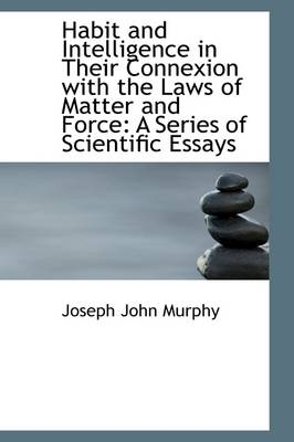 Habit and Intelligence in Their Connexion with the Laws of Matter and Force - Joseph John Murphy