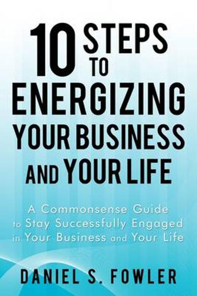 10 Steps to Energizing Your Business and Your Life - S Fowler Daniel S Fowler