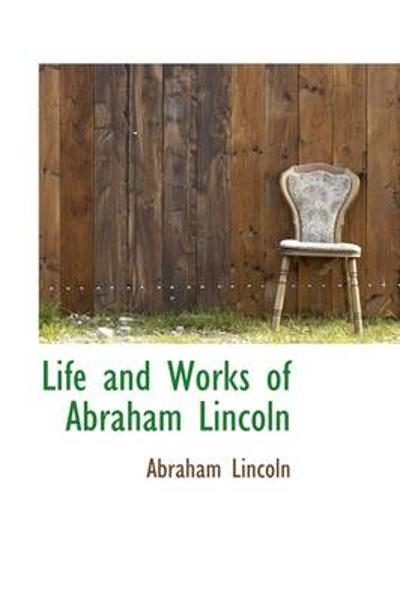 Life and Works of Abraham Lincoln - Abraham Lincoln