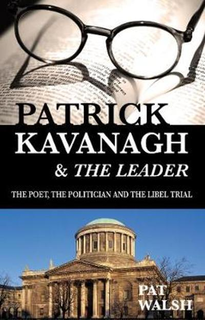 Patrick Kavanagh & The Leader: The Poet, the Politician and the Libel Trial - Pat Walsh