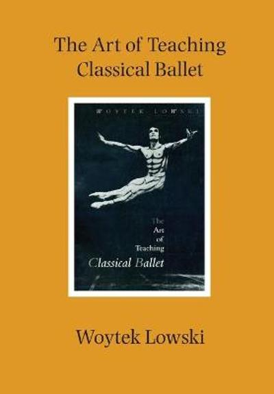 The Art of Teaching Classical Ballet - Woytek Lowski