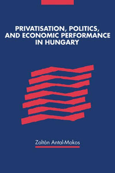 Privatisation, Politics, and Economic Performance in Hungary - Zoltan Antal-Mokos