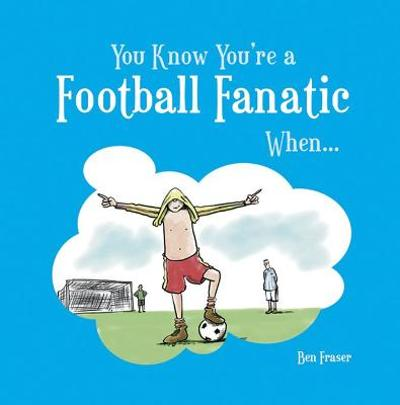 You Know You're a Football Fanatic When... - Ben Fraser