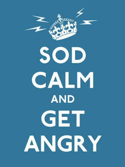 Sod Calm and Get Angry -