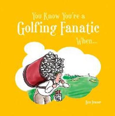 You Know You're a Golfing Fanatic When... - Ben Fraser
