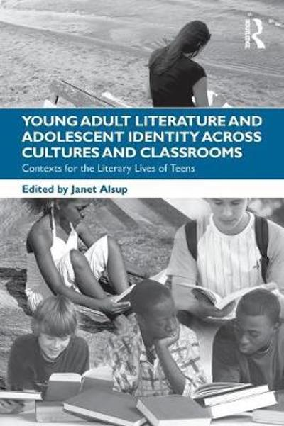 Young Adult Literature and Adolescent Identity Across Cultures and Classrooms - Janet Alsup