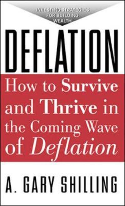 Deflation: How To Survive And Thrive In The Coming Wave Of Deflation - A.Gary Shilling