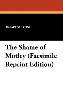 The Shame of Motley (Facsimile Reprint Edition) - Rafael Sabatini