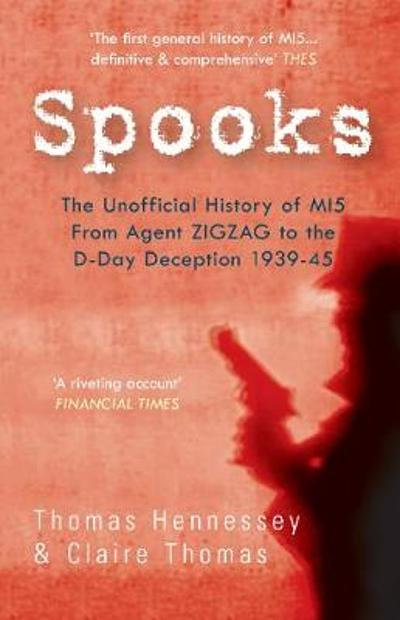 Spooks the Unofficial History of MI5 From Agent Zig Zag to the D-Day Deception 1939-45 - Thomas Hennessey