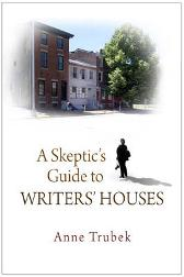 A Skeptic's Guide to Writers' Houses - Anne Trubek
