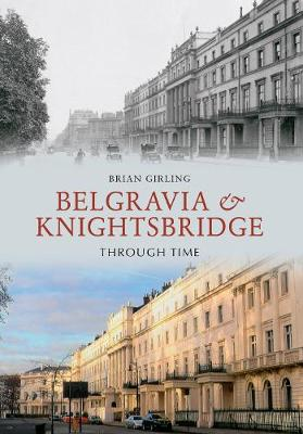 Belgravia & Knightsbridge Through Time - Brian Girling