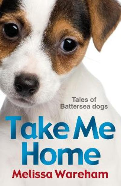 Take Me Home: Tales of Battersea Dogs - Melissa Wareham
