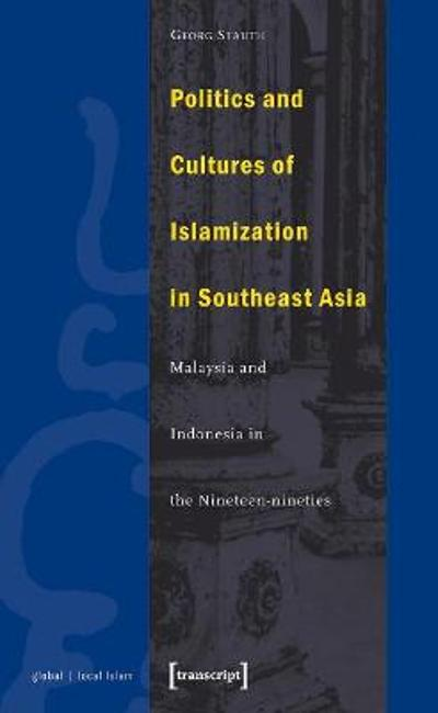 Politics and Cultures of Islamization in Southea - Indonesia and Malaysia in the Nineteen-nineties - Georg Stauth