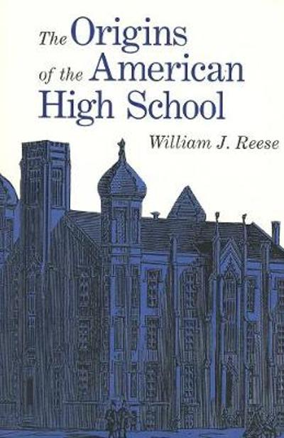 The Origins of the American High School - William J. Reese