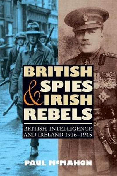 British Spies and Irish Rebels - British Intelligence and Ireland, 1916-1945 - Paul McMahon