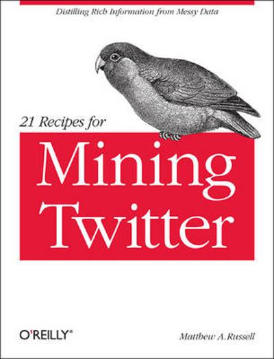 21 Recipes for Mining Twitter - Matthew A. Russell