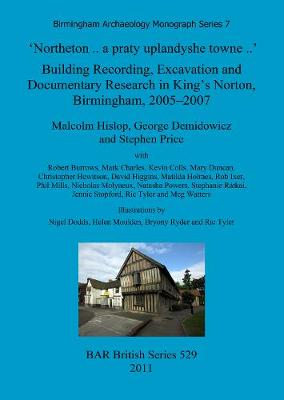 'Northeton..a Praty Uplandyshe Towne..' Building Recording, Excavation and Documentary Research in King's Norton, Birmingham, 2005-2007 - Malcolm Hislop
