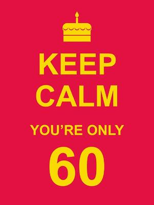 Keep Calm You're Only 60 -