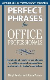 Perfect Phrases for Office Professionals: Hundreds of ready-to-use phrases for getting respect, recognition, and results in today's workplace - Meryl Runion Susan Fenner