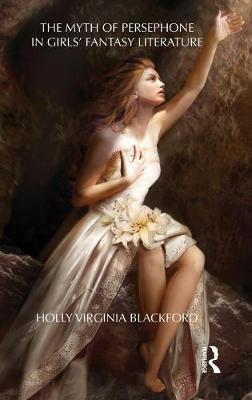 The Myth of Persephone in Girls' Fantasy Literature - Holly Blackford