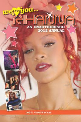 Rihanna: We Love You... Rihanna: An Unauthorised 2012 Annual -