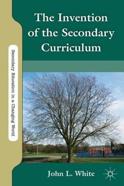 The Invention of the Secondary Curriculum - J. White