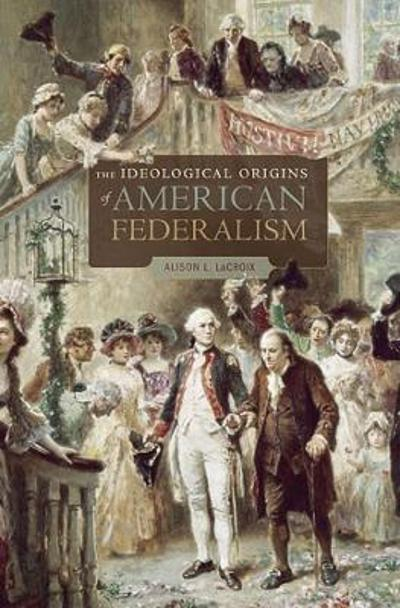 The Ideological Origins of American Federalism - Alison L. LaCroix